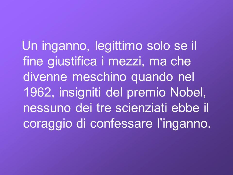 Un inganno, legittimo solo se il fine giustifica i mezzi, ma che divenne meschino quando nel 1962, insigniti del premio Nobel, nessuno dei tre scienziati ebbe il coraggio di confessare l'inganno.