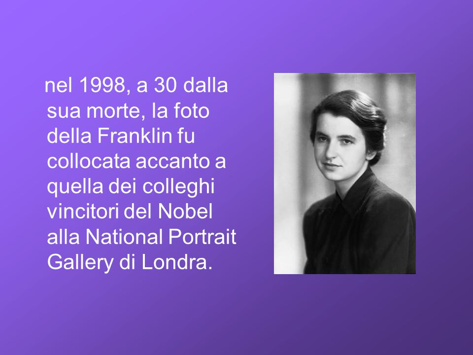nel 1998, a 30 dalla sua morte, la foto della Franklin fu collocata accanto a quella dei colleghi vincitori del Nobel alla National Portrait Gallery di Londra.