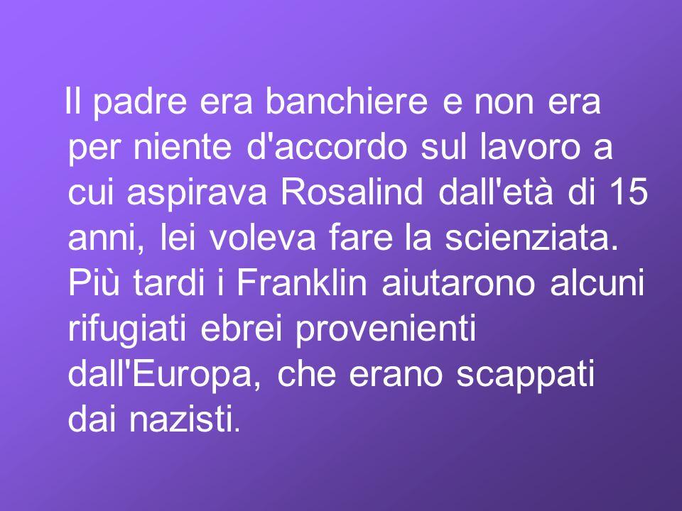 Il padre era banchiere e non era per niente d accordo sul lavoro a cui aspirava Rosalind dall età di 15 anni, lei voleva fare la scienziata.