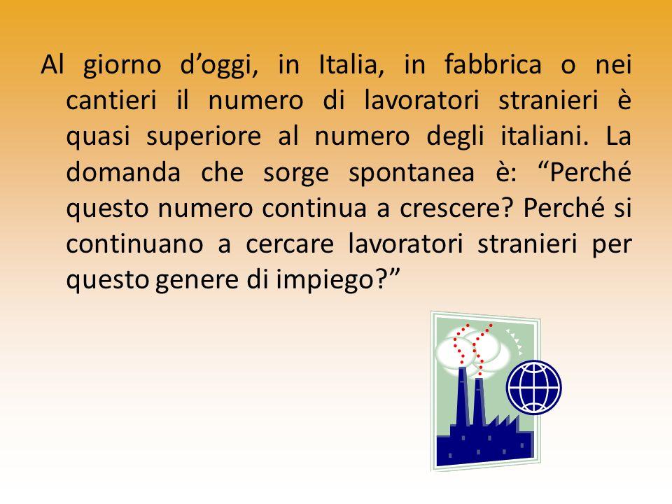Al giorno d'oggi, in Italia, in fabbrica o nei cantieri il numero di lavoratori stranieri è quasi superiore al numero degli italiani.