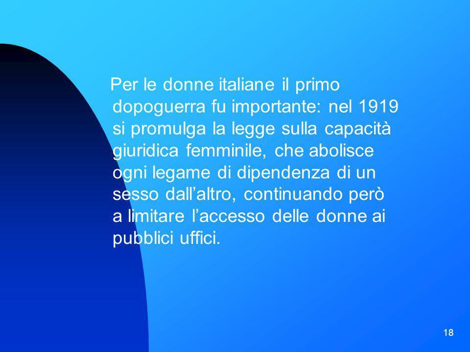 Per le donne italiane il primo dopoguerra fu importante: nel 1919 si promulga la legge sulla capacità giuridica femminile, che abolisce ogni legame di dipendenza di un sesso dall'altro, continuando però a limitare l'accesso delle donne ai pubblici uffici.