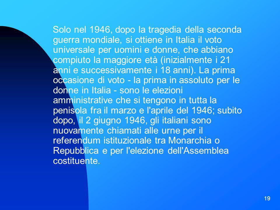 Solo nel 1946, dopo la tragedia della seconda guerra mondiale, si ottiene in Italia il voto universale per uomini e donne, che abbiano compiuto la maggiore età (inizialmente i 21 anni e successivamente i 18 anni).