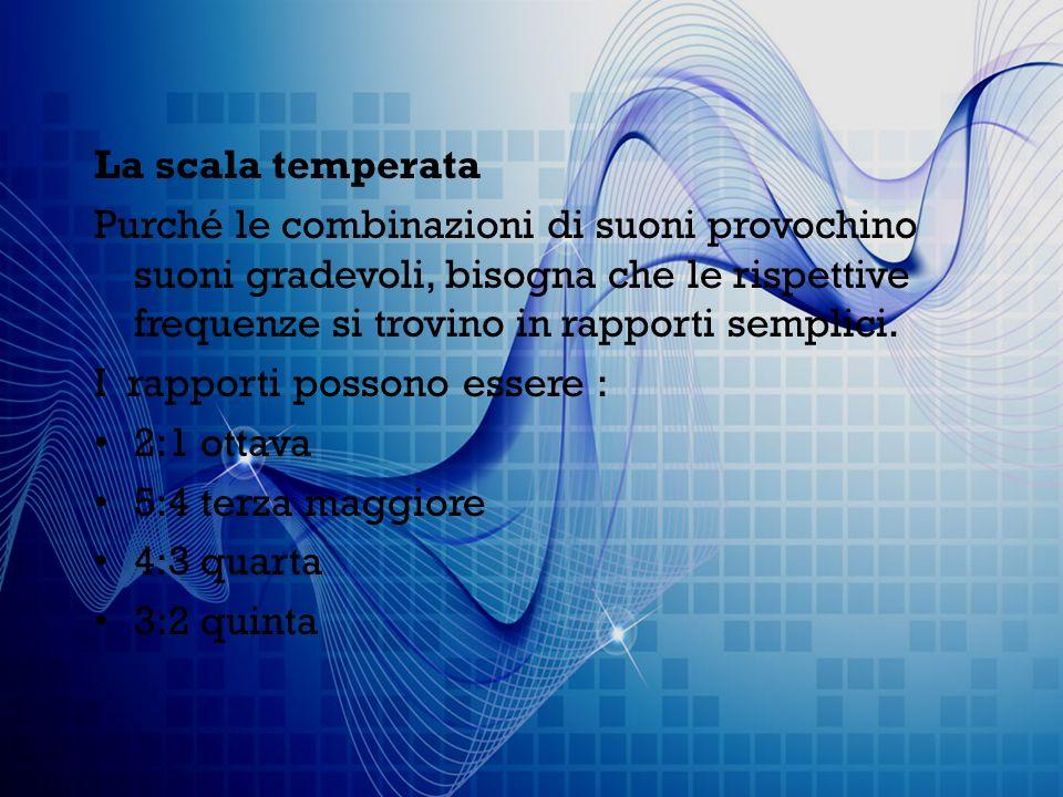 La scala temperata Purché le combinazioni di suoni provochino suoni gradevoli, bisogna che le rispettive frequenze si trovino in rapporti semplici.