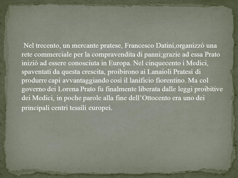 Nel trecento, un mercante pratese, Francesco Datini,organizzò una rete commerciale per la compravendita di panni;grazie ad essa Prato iniziò ad essere conosciuta in Europa.