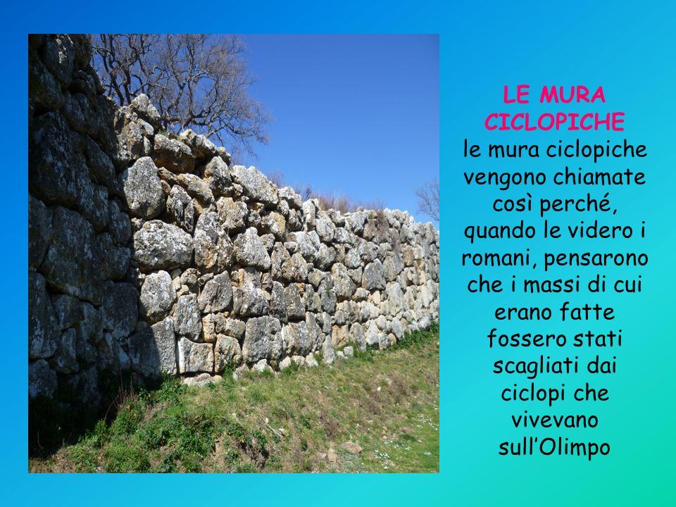 LE MURA CICLOPICHE le mura ciclopiche vengono chiamate così perché, quando le videro i romani, pensarono che i massi di cui erano fatte fossero stati scagliati dai ciclopi che vivevano sull'Olimpo