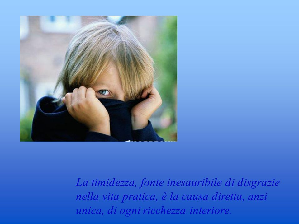 La timidezza, fonte inesauribile di disgrazie nella vita pratica, è la causa diretta, anzi unica, di ogni ricchezza interiore.