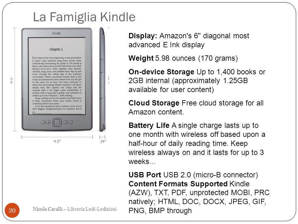 La Famiglia Kindle Display: Amazon s 6 diagonal most advanced E Ink display. Weight 5.98 ounces (170 grams)