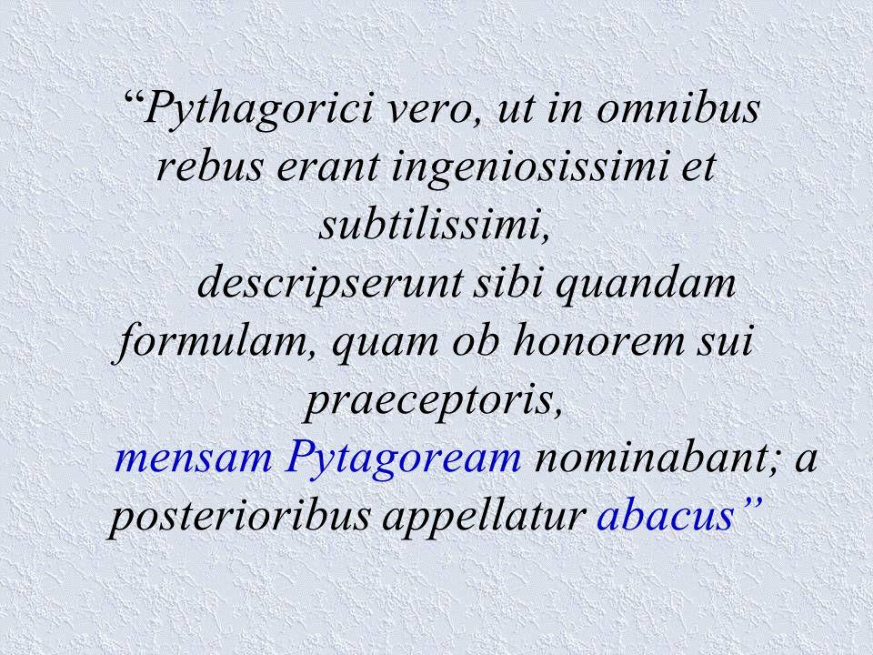 Pythagorici vero, ut in omnibus rebus erant ingeniosissimi et subtilissimi, descripserunt sibi quandam formulam, quam ob honorem sui praeceptoris, mensam Pytagoream nominabant; a posterioribus appellatur abacus