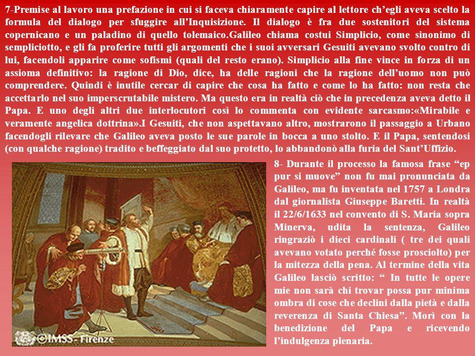 7-Premise al lavoro una prefazione in cui si faceva chiaramente capire al lettore ch'egli aveva scelto la formula del dialogo per sfuggire all'Inquisizione. Il dialogo è fra due sostenitori del sistema copernicano e un paladino di quello tolemaico.Galileo chiama costui Simplicio, come sinonimo di sempliciotto, e gli fa proferire tutti gli argomenti che i suoi avversari Gesuiti avevano svolto contro di lui, facendoli apparire come sofismi (quali del resto erano). Simplicio alla fine vince in forza di un assioma definitivo: la ragione di Dio, dice, ha delle ragioni che la ragione dell'uomo non può comprendere. Quindi è inutile cercar di capire che cosa ha fatto e come lo ha fatto: non resta che accettarlo nel suo imperscrutabile mistero. Ma questo era in realtà ciò che in precedenza aveva detto il Papa. E uno degli altri due interlocutori così lo commenta con evidente sarcasmo:«Mirabile e veramente angelica dottrina».I Gesuiti, che non aspettavano altro, mostrarono il passaggio a Urbano facendogli rilevare che Galileo aveva posto le sue parole in bocca a uno stolto. E il Papa, sentendosi (con qualche ragione) tradito e beffeggiato dal suo protetto, lo abbandonò alla furia del Sant'Uffizio.