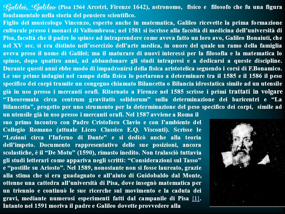 Galilei, Galileo (Pisa 1564 Arcetri, Firenze 1642), astronomo, fisico e filosofo che fu una figura fondamentale nella storia del pensiero scientifico.