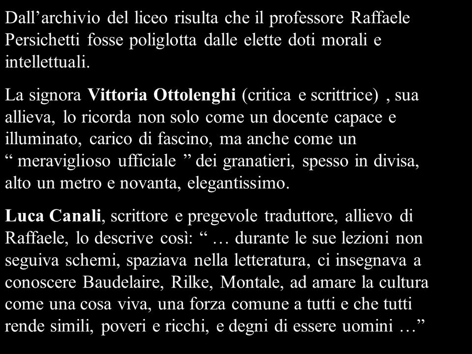 Dall'archivio del liceo risulta che il professore Raffaele Persichetti fosse poliglotta dalle elette doti morali e intellettuali.