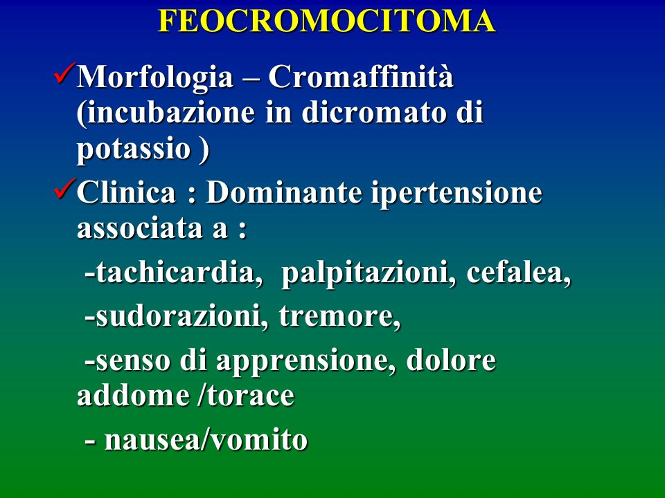 FEOCROMOCITOMA Morfologia – Cromaffinità (incubazione in dicromato di potassio ) Clinica : Dominante ipertensione associata a :