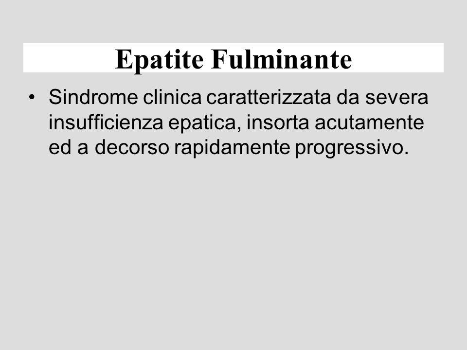 Epatite Fulminante Sindrome clinica caratterizzata da severa insufficienza epatica, insorta acutamente ed a decorso rapidamente progressivo.