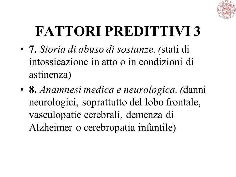 FATTORI PREDITTIVI 3 7. Storia di abuso di sostanze. (stati di intossicazione in atto o in condizioni di astinenza)