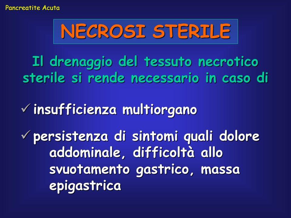 Pancreatite AcutaNECROSI STERILE. Il drenaggio del tessuto necrotico sterile si rende necessario in caso di.