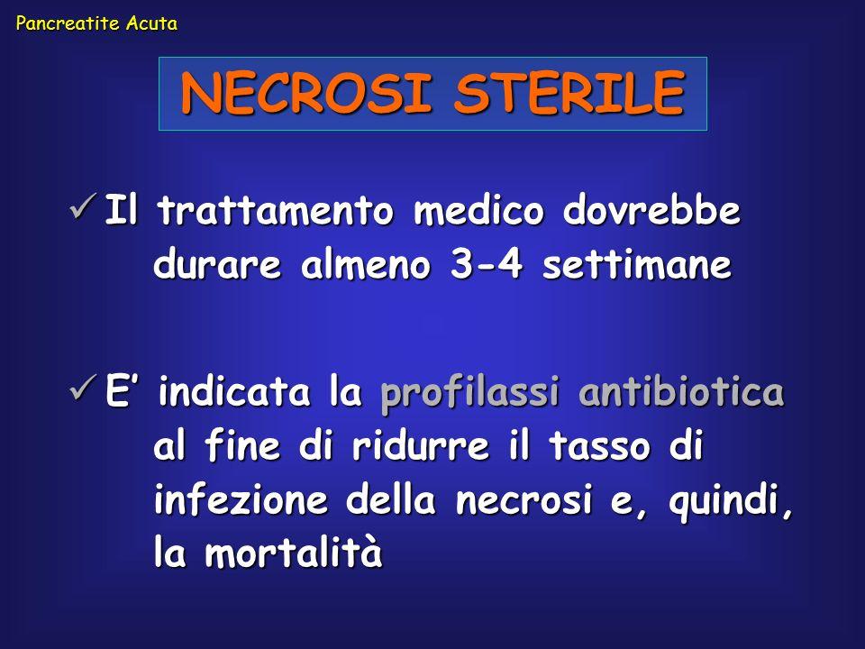 Pancreatite Acuta NECROSI STERILE. Il trattamento medico dovrebbe durare almeno 3-4 settimane.