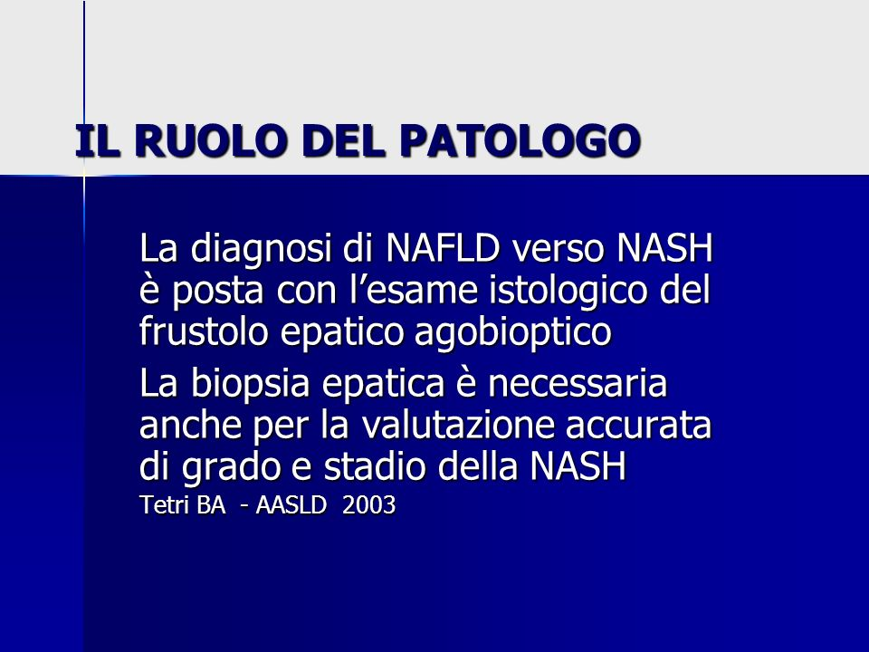 IL RUOLO DEL PATOLOGOLa diagnosi di NAFLD verso NASH è posta con l'esame istologico del frustolo epatico agobioptico.