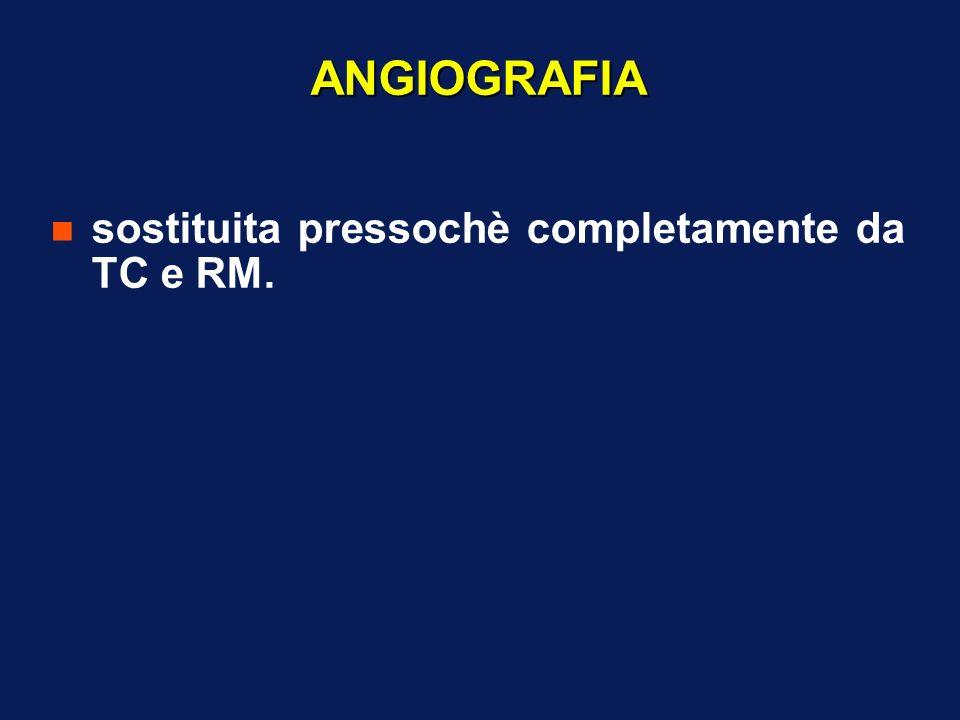 ANGIOGRAFIA sostituita pressochè completamente da TC e RM.