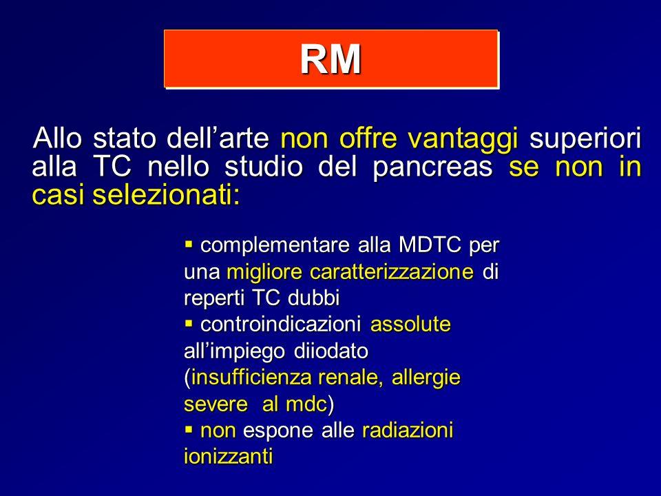 RM Allo stato dell'arte non offre vantaggi superiori alla TC nello studio del pancreas se non in casi selezionati: