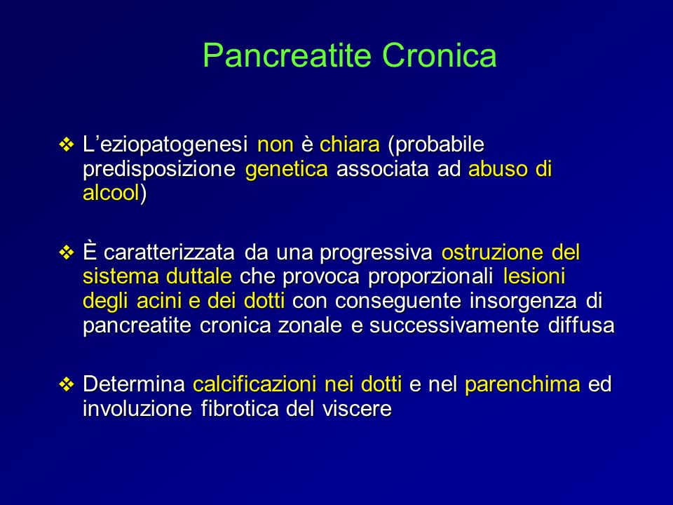 Pancreatite Cronica L'eziopatogenesi non è chiara (probabile predisposizione genetica associata ad abuso di alcool)