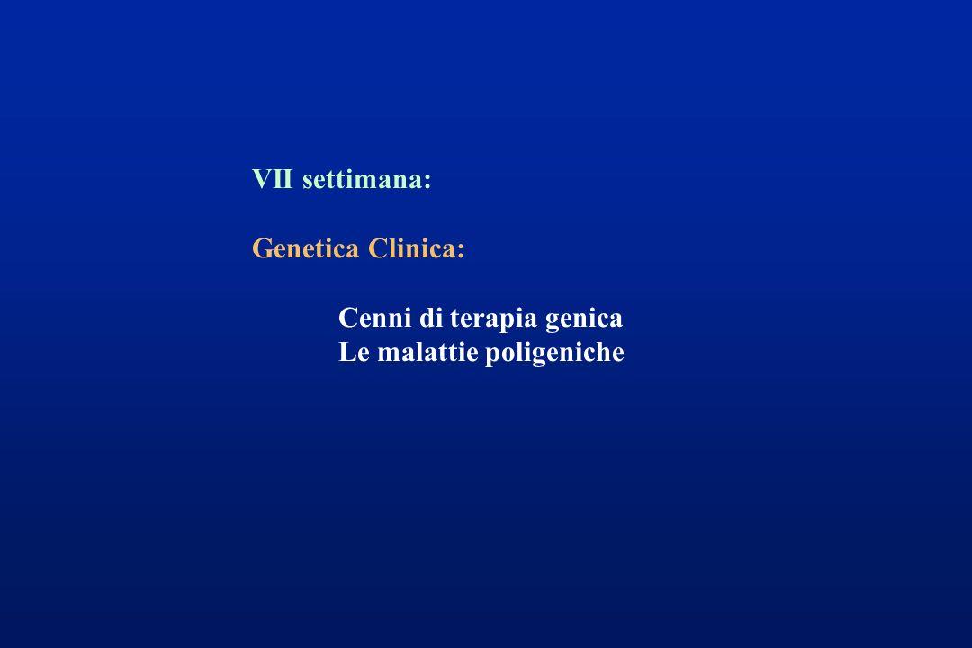 VII settimana: Genetica Clinica: Cenni di terapia genica Le malattie poligeniche
