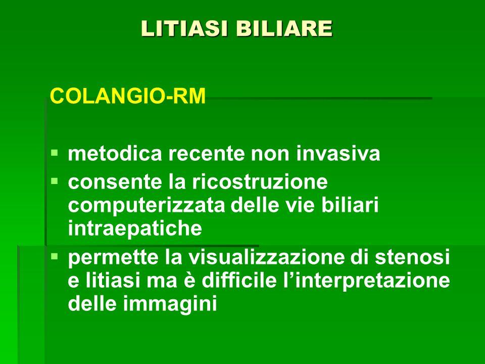 LITIASI BILIARE COLANGIO-RM. metodica recente non invasiva. consente la ricostruzione computerizzata delle vie biliari intraepatiche.