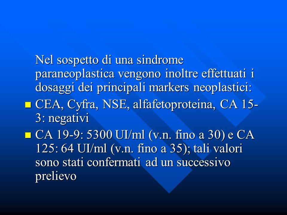 Nel sospetto di una sindrome paraneoplastica vengono inoltre effettuati i dosaggi dei principali markers neoplastici: