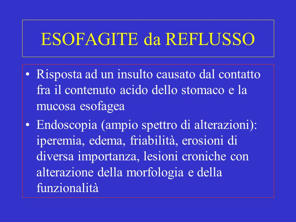 ESOFAGITE da REFLUSSO Risposta ad un insulto causato dal contatto fra il contenuto acido dello stomaco e la mucosa esofagea.