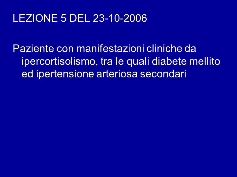 LEZIONE 5 DEL 23-10-2006 Paziente con manifestazioni cliniche da ipercortisolismo, tra le quali diabete mellito ed ipertensione arteriosa secondari.