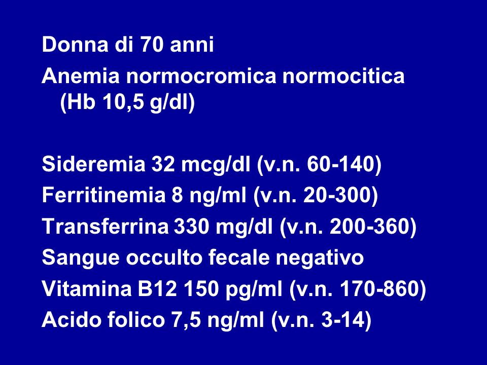 Donna di 70 anni Anemia normocromica normocitica (Hb 10,5 g/dl) Sideremia 32 mcg/dl (v.n. 60-140) Ferritinemia 8 ng/ml (v.n. 20-300)