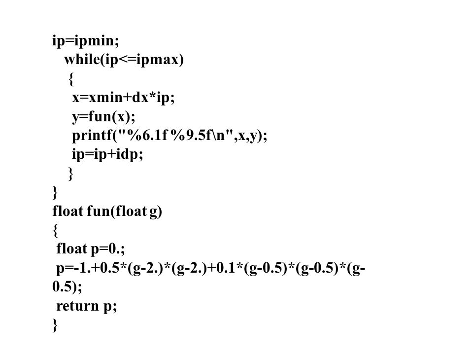 ip=ipmin; while(ip<=ipmax) { x=xmin+dx*ip; y=fun(x); printf( %6.1f %9.5f\n ,x,y); ip=ip+idp; }