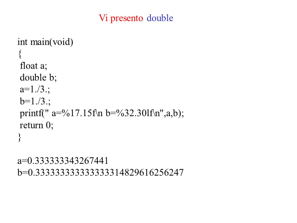 Vi presento double int main(void) { float a; double b; a=1./3.; b=1./3.; printf( a=%17.15f\n b=%32.30lf\n ,a,b);