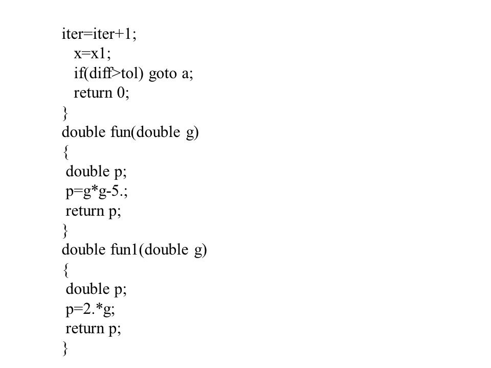 iter=iter+1; x=x1; if(diff>tol) goto a; return 0; } double fun(double g) { double p; p=g*g-5.;