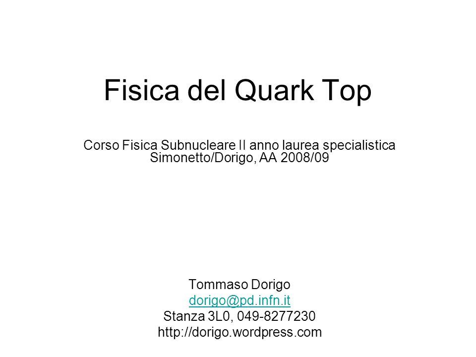 Fisica del Quark Top Corso Fisica Subnucleare II anno laurea specialistica Simonetto/Dorigo, AA 2008/09.