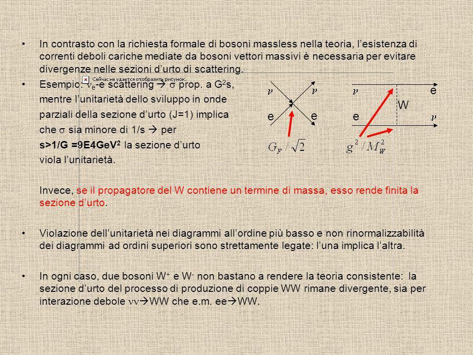 In contrasto con la richiesta formale di bosoni massless nella teoria, l'esistenza di correnti deboli cariche mediate da bosoni vettori massivi è necessaria per evitare divergenze nelle sezioni d'urto di scattering.