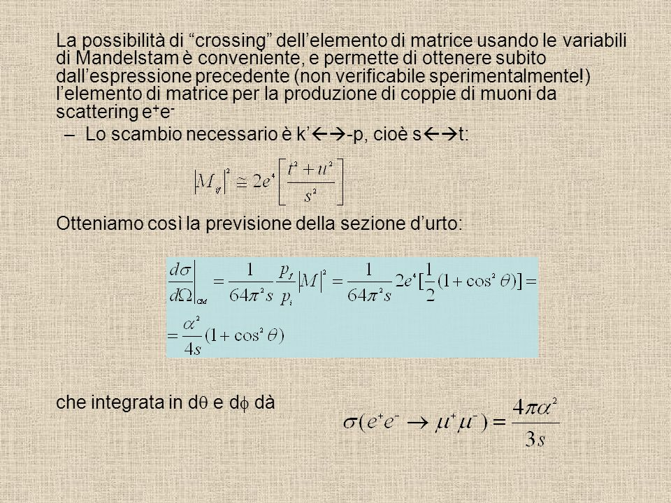 La possibilità di crossing dell'elemento di matrice usando le variabili di Mandelstam è conveniente, e permette di ottenere subito dall'espressione precedente (non verificabile sperimentalmente!) l'elemento di matrice per la produzione di coppie di muoni da scattering e+e-