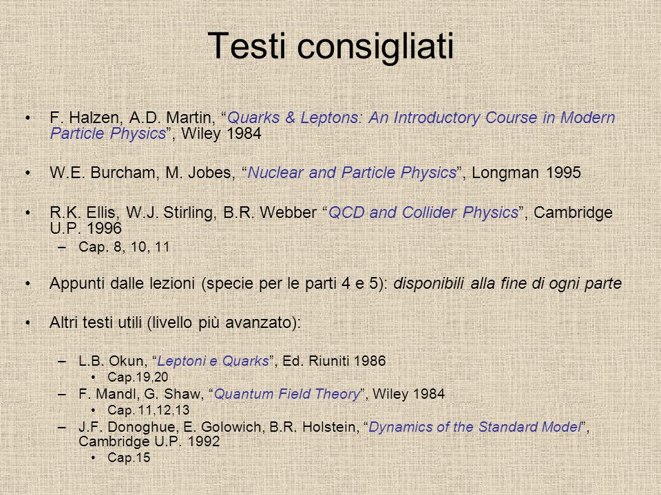 Testi consigliati F. Halzen, A.D. Martin, Quarks & Leptons: An Introductory Course in Modern Particle Physics , Wiley 1984.