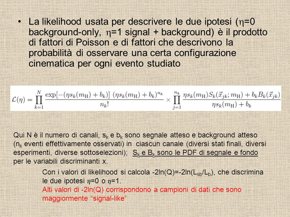 La likelihood usata per descrivere le due ipotesi (h=0 background-only, h=1 signal + background) è il prodotto di fattori di Poisson e di fattori che descrivono la probabilità di osservare una certa configurazione cinematica per ogni evento studiato