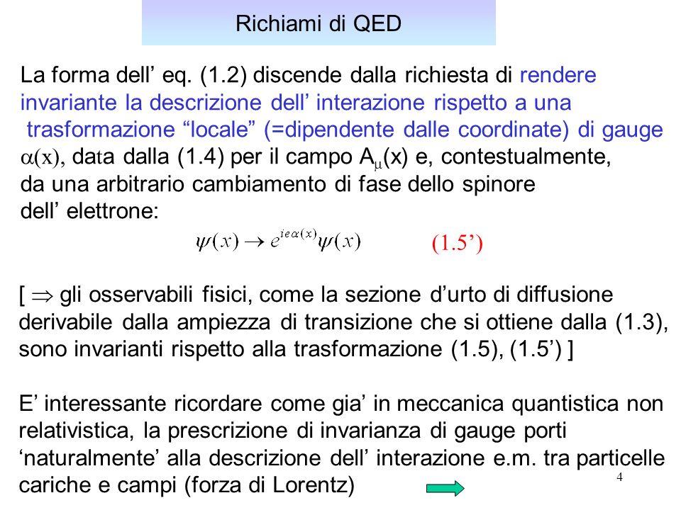 Richiami di QED La forma dell' eq. (1.2) discende dalla richiesta di rendere. invariante la descrizione dell' interazione rispetto a una.