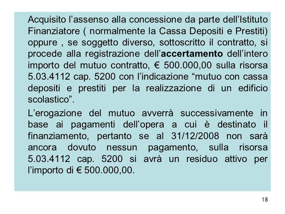 Acquisito l'assenso alla concessione da parte dell'Istituto Finanziatore ( normalmente la Cassa Depositi e Prestiti) oppure , se soggetto diverso, sottoscritto il contratto, si procede alla registrazione dell'accertamento dell'intero importo del mutuo contratto, € 500.000,00 sulla risorsa 5.03.4112 cap. 5200 con l'indicazione mutuo con cassa depositi e prestiti per la realizzazione di un edificio scolastico .