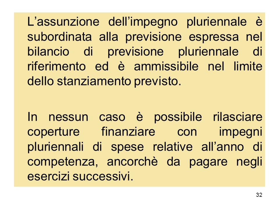 L'assunzione dell'impegno pluriennale è subordinata alla previsione espressa nel bilancio di previsione pluriennale di riferimento ed è ammissibile nel limite dello stanziamento previsto.