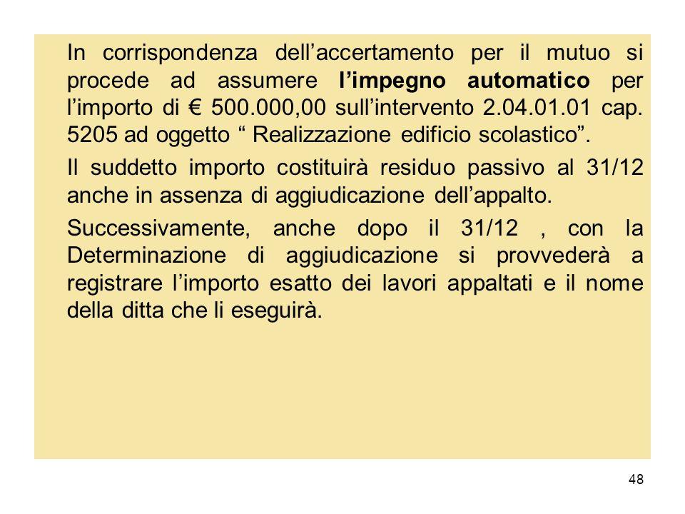 In corrispondenza dell'accertamento per il mutuo si procede ad assumere l'impegno automatico per l'importo di € 500.000,00 sull'intervento 2.04.01.01 cap. 5205 ad oggetto Realizzazione edificio scolastico .