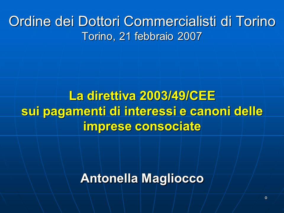 Ordine dei Dottori Commercialisti di Torino Torino, 21 febbraio 2007 La direttiva 2003/49/CEE sui pagamenti di interessi e canoni delle imprese consociate Antonella Magliocco