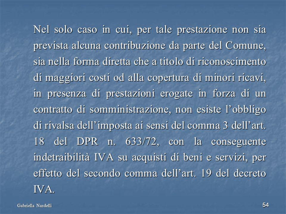 Nel solo caso in cui, per tale prestazione non sia prevista alcuna contribuzione da parte del Comune, sia nella forma diretta che a titolo di riconoscimento di maggiori costi od alla copertura di minori ricavi, in presenza di prestazioni erogate in forza di un contratto di somministrazione, non esiste l'obbligo di rivalsa dell'imposta ai sensi del comma 3 dell'art. 18 del DPR n. 633/72, con la conseguente indetraibilità IVA su acquisti di beni e servizi, per effetto del secondo comma dell'art. 19 del decreto IVA.