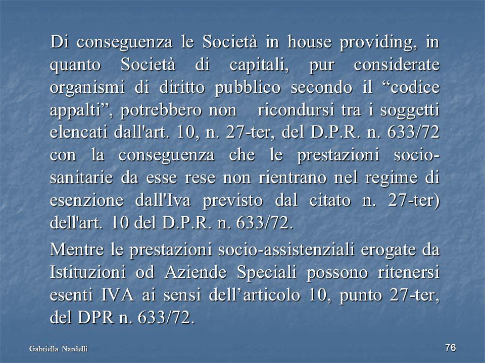 Di conseguenza le Società in house providing, in quanto Società di capitali, pur considerate organismi di diritto pubblico secondo il codice appalti , potrebbero non ricondursi tra i soggetti elencati dall art. 10, n. 27-ter, del D.P.R. n. 633/72 con la conseguenza che le prestazioni socio-sanitarie da esse rese non rientrano nel regime di esenzione dall Iva previsto dal citato n. 27-ter) dell art. 10 del D.P.R. n. 633/72.