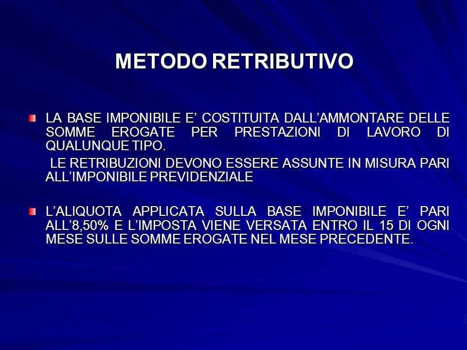 METODO RETRIBUTIVO LA BASE IMPONIBILE E' COSTITUITA DALL'AMMONTARE DELLE SOMME EROGATE PER PRESTAZIONI DI LAVORO DI QUALUNQUE TIPO.