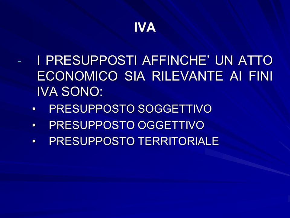 IVA I PRESUPPOSTI AFFINCHE' UN ATTO ECONOMICO SIA RILEVANTE AI FINI IVA SONO: PRESUPPOSTO SOGGETTIVO.