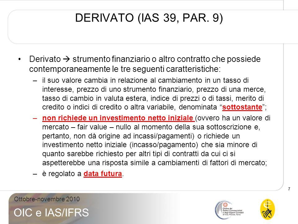 DERIVATO (IAS 39, PAR. 9) Derivato  strumento finanziario o altro contratto che possiede contemporaneamente le tre seguenti caratteristiche: