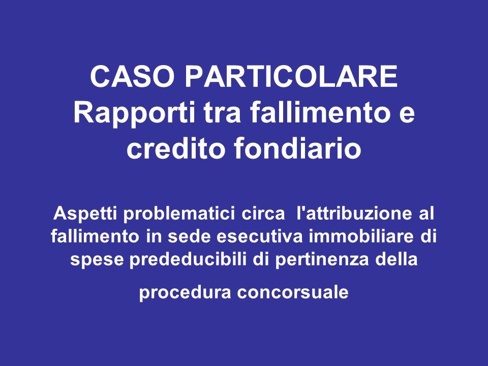 CASO PARTICOLARE Rapporti tra fallimento e credito fondiario Aspetti problematici circa l attribuzione al fallimento in sede esecutiva immobiliare di spese prededucibili di pertinenza della procedura concorsuale
