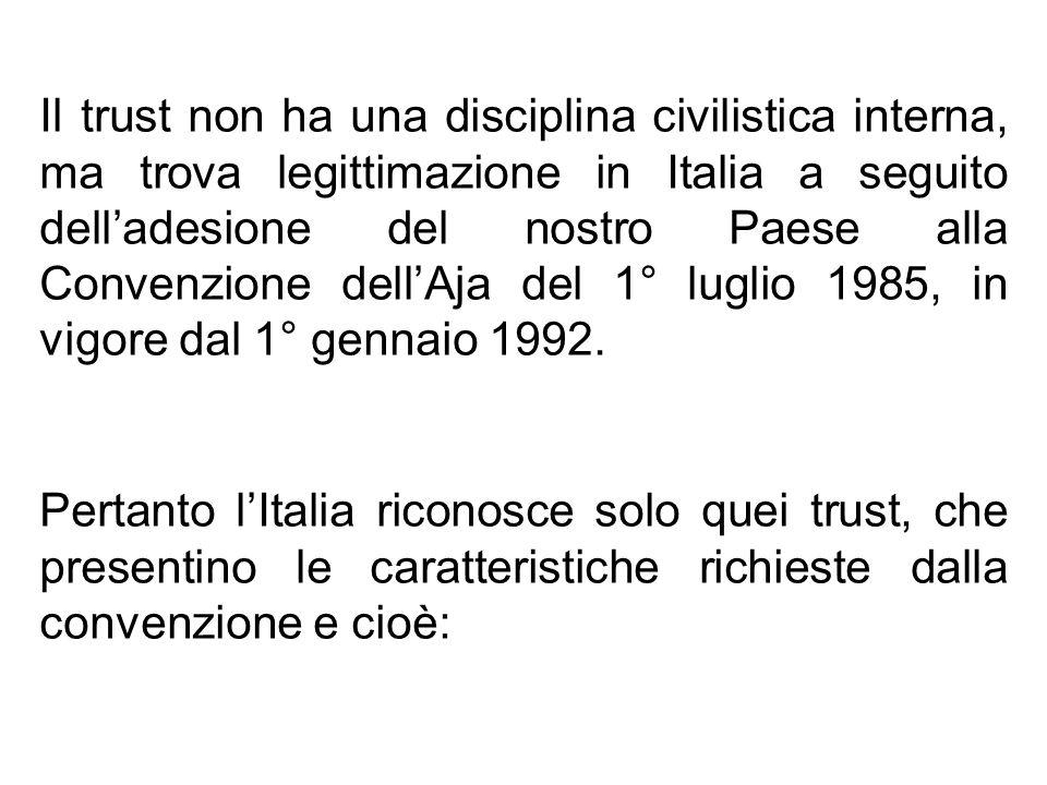 Il trust non ha una disciplina civilistica interna, ma trova legittimazione in Italia a seguito dell'adesione del nostro Paese alla Convenzione dell'Aja del 1° luglio 1985, in vigore dal 1° gennaio 1992.